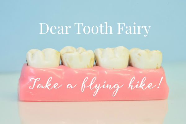 Dear Tooth Fairy… Take A Flying Hike!